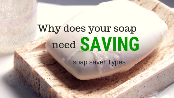 Why does your soap need saving? Soap Saver Types