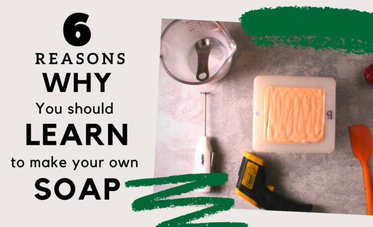 6 Reasons why you should learn to Make your own Soap.
